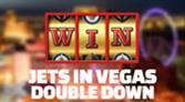 JETS IN VEGAS DOUBLE DOWN